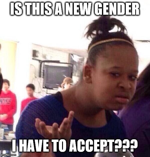 IS THIS A NEW GENDER I HAVE TO ACCEPT??? | image tagged in memes,black girl wat | made w/ Imgflip meme maker
