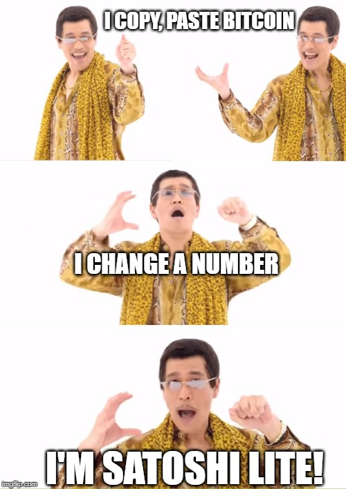 PPAP |  I COPY, PASTE BITCOIN; I CHANGE A NUMBER; I'M SATOSHI LITE! | image tagged in memes,ppap | made w/ Imgflip meme maker