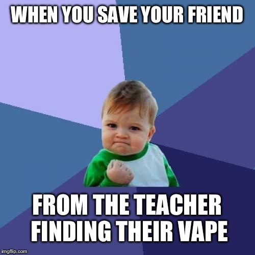 True story | WHEN YOU SAVE YOUR FRIEND FROM THE TEACHER FINDING THEIR VAPE | image tagged in memes,success kid | made w/ Imgflip meme maker
