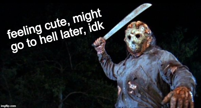 Jason Goes to Hell | feeling cute, might go to hell later, idk | image tagged in jason goes to hell,feeling cute,friday the 13th,jason voorhees,memes | made w/ Imgflip meme maker