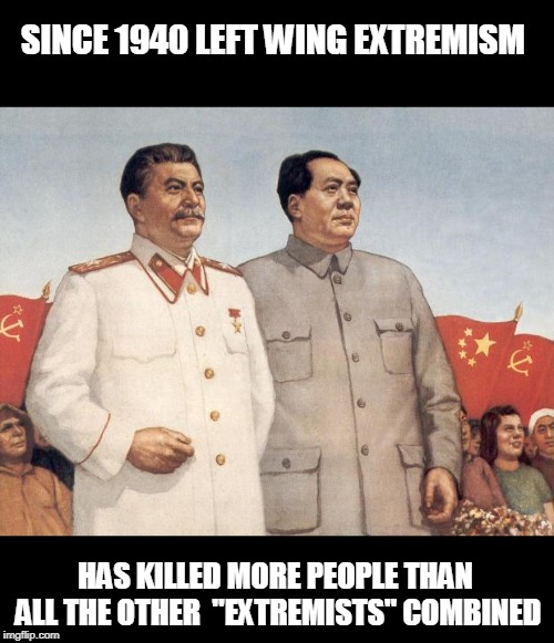 "Stalin and Mao | SINCE 1940 LEFT WING EXTREMISM HAS KILLED MORE PEOPLE THAN ALL THE OTHER  ""EXTREMISTS"" COMBINED 