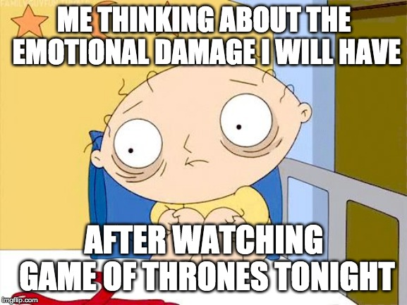 scared |  ME THINKING ABOUT THE EMOTIONAL DAMAGE I WILL HAVE; AFTER WATCHING GAME OF THRONES TONIGHT | image tagged in scared | made w/ Imgflip meme maker