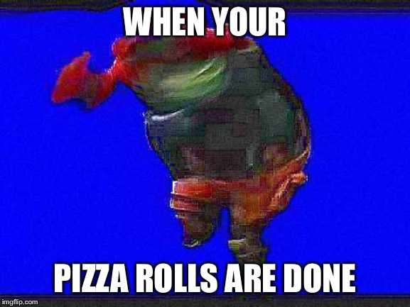 WHEN YOUR PIZZA ROLLS ARE DONE | image tagged in default dance | made w/ Imgflip meme maker