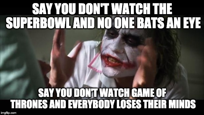 And everybody loses their minds | SAY YOU DON'T WATCH THE SUPERBOWL AND NO ONE BATS AN EYE SAY YOU DON'T WATCH GAME OF THRONES AND EVERYBODY LOSES THEIR MINDS | image tagged in memes,and everybody loses their minds,AdviceAnimals | made w/ Imgflip meme maker
