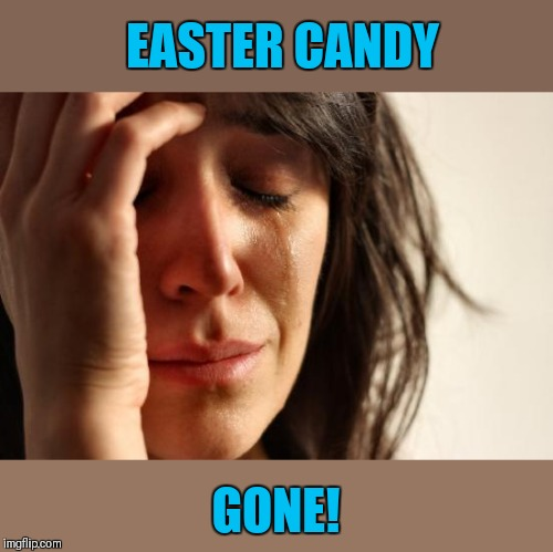 It's a sad day | EASTER CANDY GONE! | image tagged in memes,first world problems,easter,easter candy,candy,44colt | made w/ Imgflip meme maker