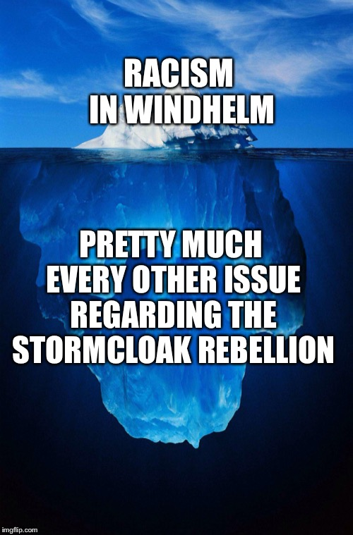 iceberg | RACISM IN WINDHELM PRETTY MUCH EVERY OTHER ISSUE REGARDING THE STORMCLOAK REBELLION | image tagged in iceberg | made w/ Imgflip meme maker