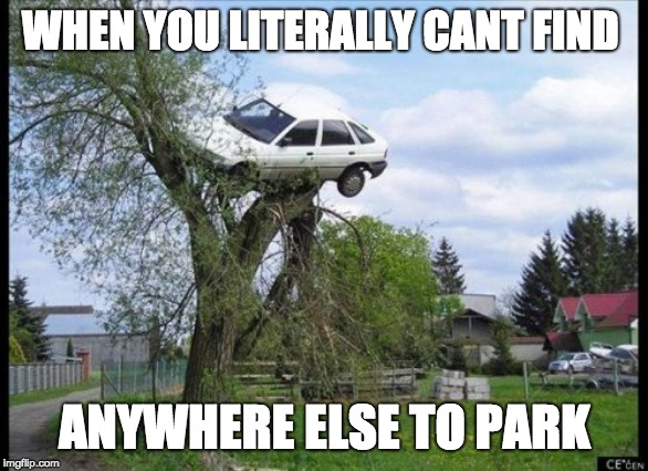 Secure Parking Meme | WHEN YOU LITERALLY CANT FIND ANYWHERE ELSE TO PARK | image tagged in memes,secure parking | made w/ Imgflip meme maker