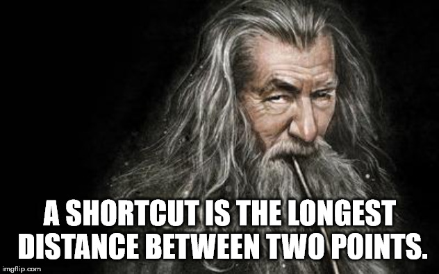 Clever Gandalf | A SHORTCUT IS THE LONGEST DISTANCE BETWEEN TWO POINTS. | image tagged in clever gandalf | made w/ Imgflip meme maker