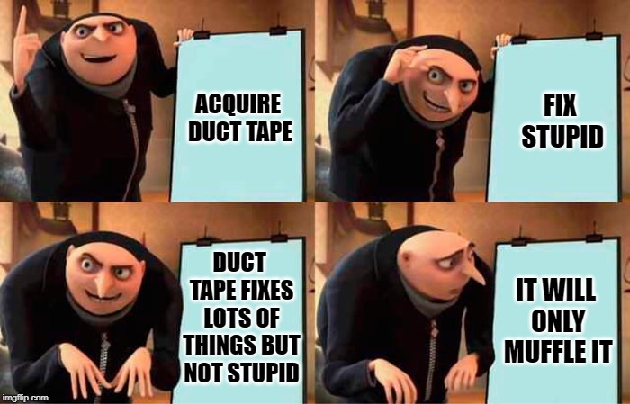 You can fix ALMOST anything with duct tape |  FIX STUPID; ACQUIRE DUCT TAPE; DUCT TAPE FIXES LOTS OF THINGS BUT NOT STUPID; IT WILL ONLY MUFFLE IT | image tagged in grus evil plan,duct tape,stupid | made w/ Imgflip meme maker