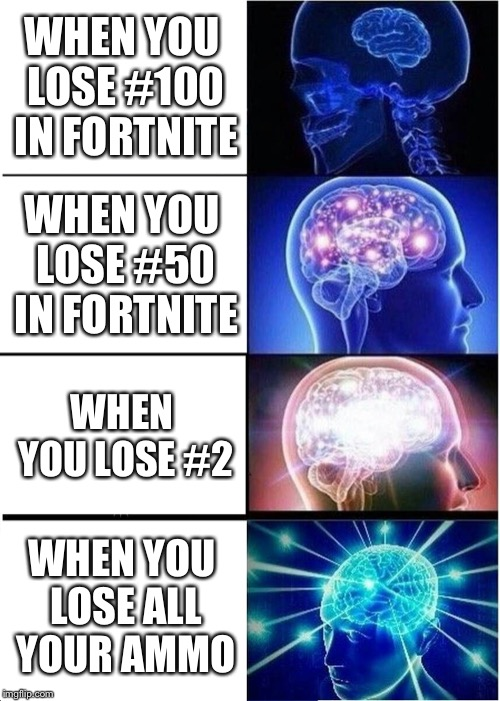 Expanding Brain Meme | WHEN YOU LOSE #100 IN FORTNITE WHEN YOU LOSE #50 IN FORTNITE WHEN YOU LOSE #2 WHEN YOU LOSE ALL YOUR AMMO | image tagged in memes,expanding brain | made w/ Imgflip meme maker
