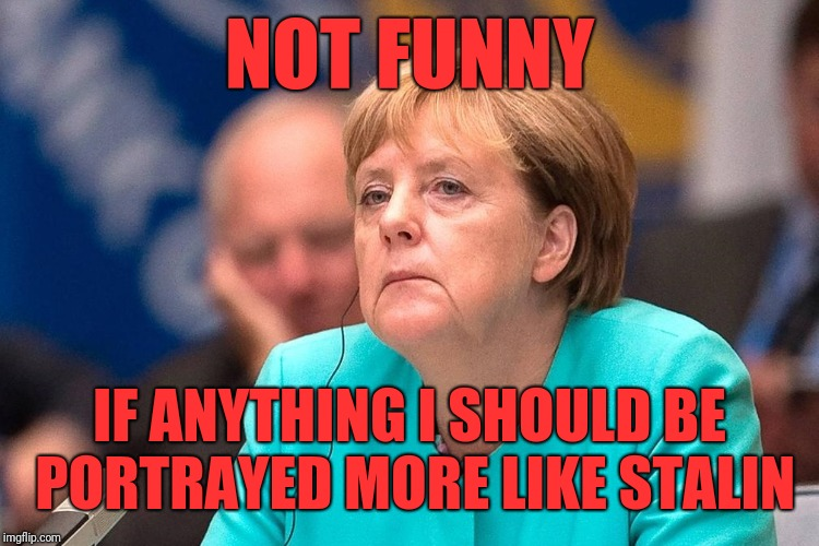 Angela Merkel | NOT FUNNY IF ANYTHING I SHOULD BE PORTRAYED MORE LIKE STALIN | image tagged in angela merkel | made w/ Imgflip meme maker