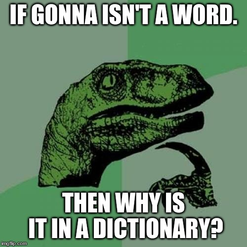 Philosoraptor Meme | IF GONNA ISN'T A WORD. THEN WHY IS IT IN A DICTIONARY? | image tagged in memes,philosoraptor | made w/ Imgflip meme maker