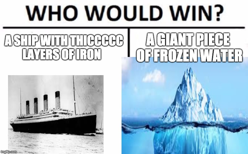 Frozen water would win | A SHIP WITH THICCCCC LAYERS OF IRON A GIANT PIECE OF FROZEN WATER | image tagged in who would win,memes,titanic,iceberg | made w/ Imgflip meme maker