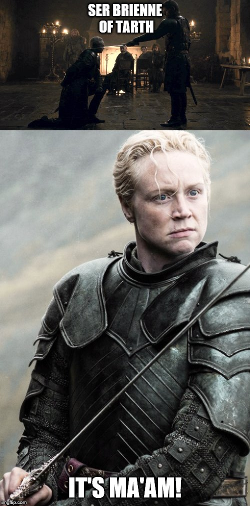 GOT Brienne of Tarth! |  SER BRIENNE OF TARTH; IT'S MA'AM! | image tagged in got,y'all got any more of them game of thrones episodes,game of thrones,its maam,it is maam,maam | made w/ Imgflip meme maker