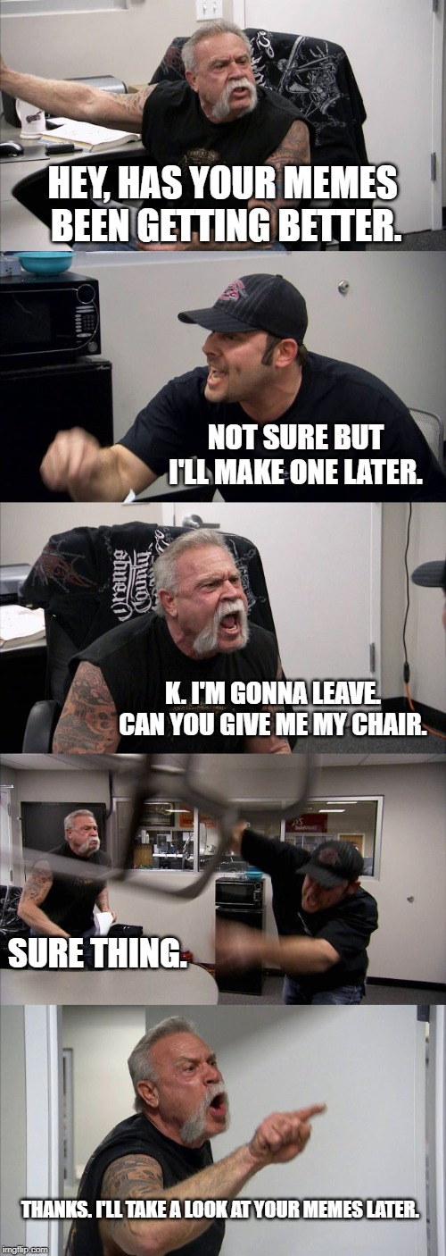 American Chopper Argument |  HEY, HAS YOUR MEMES BEEN GETTING BETTER. NOT SURE BUT I'LL MAKE ONE LATER. K. I'M GONNA LEAVE. CAN YOU GIVE ME MY CHAIR. SURE THING. THANKS. I'LL TAKE A LOOK AT YOUR MEMES LATER. | image tagged in memes,american chopper argument | made w/ Imgflip meme maker
