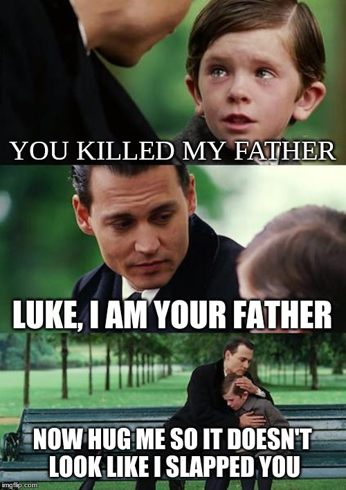Finding Neverland | YOU KILLED MY FATHER LUKE, I AM YOUR FATHER NOW HUG ME SO IT DOESN'T LOOK LIKE I SLAPPED YOU | image tagged in memes,finding neverland | made w/ Imgflip meme maker
