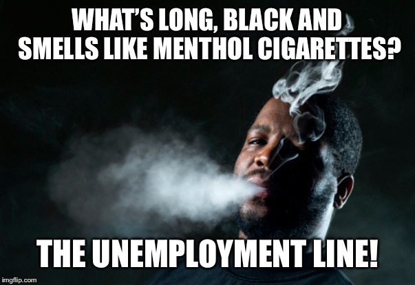 Menthol Cigarettes | WHAT'S LONG, BLACK AND SMELLS LIKE MENTHOL CIGARETTES? THE UNEMPLOYMENT LINE! | image tagged in black people,unemployment,funny,joke,menthol,cigarettes | made w/ Imgflip meme maker