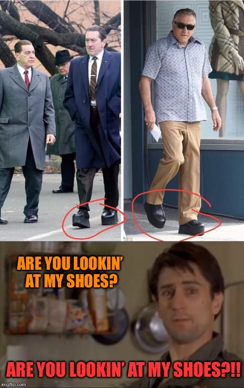Platform Driver | ARE YOU LOOKIN' AT MY SHOES? ARE YOU LOOKIN' AT MY SHOES?!! | image tagged in robert de niro,elevator,shoes,taxi driver,funny memes | made w/ Imgflip meme maker