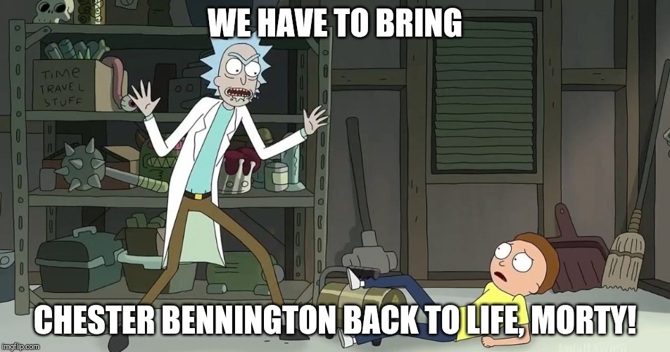Rick And Morty Sauce | WE HAVE TO BRING CHESTER BENNINGTON BACK TO LIFE, MORTY! | image tagged in rick and morty,linkin park,chester bennington | made w/ Imgflip meme maker
