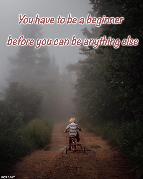 Inspire | You have to be a beginner                      before you can be anything else | image tagged in inspirational quote,inspirational | made w/ Imgflip meme maker