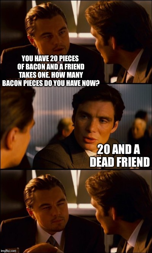 Bacon conversation | YOU HAVE 20 PIECES OF BACON AND A FRIEND TAKES ONE. HOW MANY BACON PIECES DO YOU HAVE NOW? 20 AND A DEAD FRIEND | image tagged in conversation,bacon | made w/ Imgflip meme maker