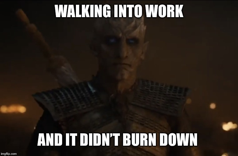 Walking into work like... | WALKING INTO WORK AND IT DIDN'T BURN DOWN | image tagged in annoyed,omg karen,i hate my job,coworkers,real life | made w/ Imgflip meme maker