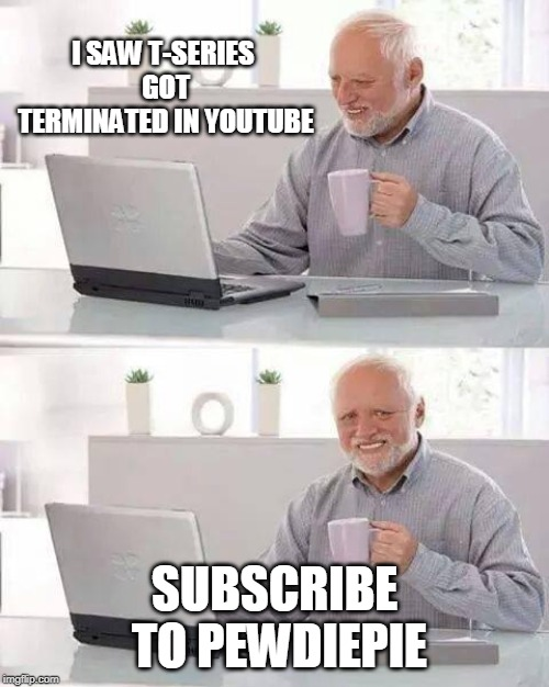 Hide the Pain Harold | I SAW T-SERIES GOT TERMINATED IN YOUTUBE SUBSCRIBE TO PEWDIEPIE | image tagged in memes,hide the pain harold | made w/ Imgflip meme maker