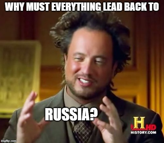 Ancient Aliens Meme | WHY MUST EVERYTHING LEAD BACK TO RUSSIA? | image tagged in memes,ancient aliens | made w/ Imgflip meme maker