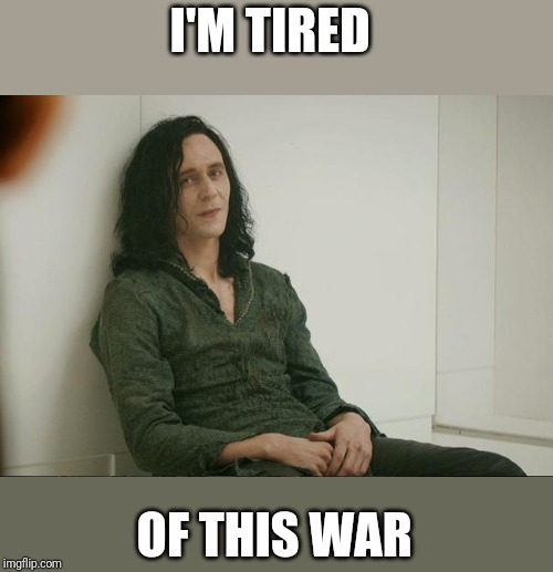 Loki | I'M TIRED OF THIS WAR | image tagged in loki | made w/ Imgflip meme maker