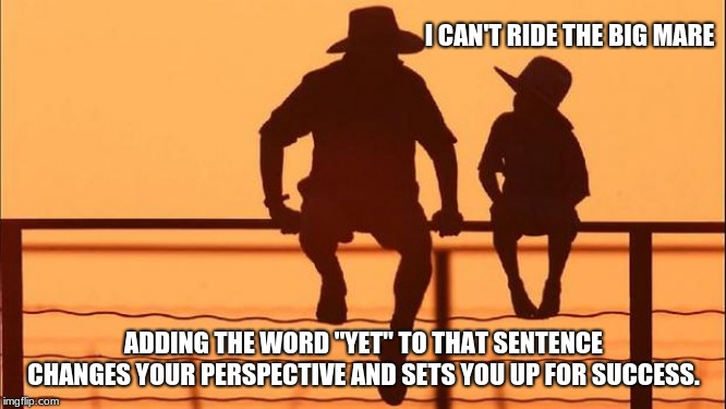 "Cowboy wisdom.  Change your perspective, change your life. | I CAN'T RIDE THE BIG MARE ADDING THE WORD ""YET"" TO THAT SENTENCE CHANGES YOUR PERSPECTIVE AND SETS YOU UP FOR SUCCESS. 