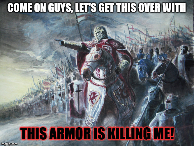 Poor crusaser... :( | COME ON GUYS, LET'S GET THIS OVER WITH THIS ARMOR IS KILLING ME! | image tagged in crusader,funny,memes,heavy armor,battle,tired | made w/ Imgflip meme maker