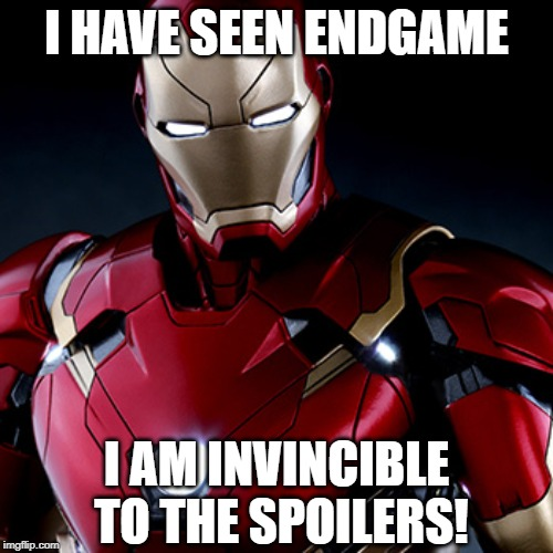 The Invincible Iron Man |  I HAVE SEEN ENDGAME; I AM INVINCIBLE TO THE SPOILERS! | image tagged in memes,avengers,avengers endgame,endgame,iron man,invincible | made w/ Imgflip meme maker