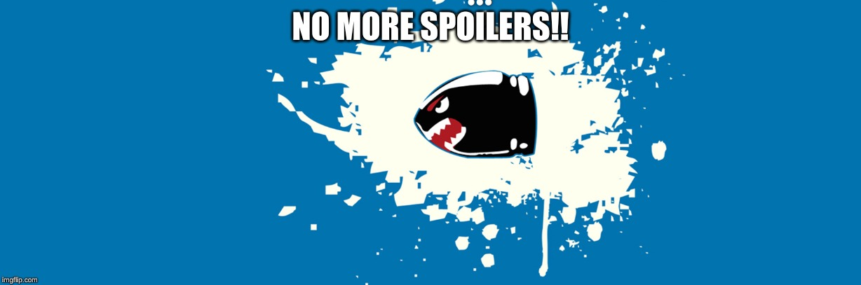 NO MORE SPOILERS!! | made w/ Imgflip meme maker