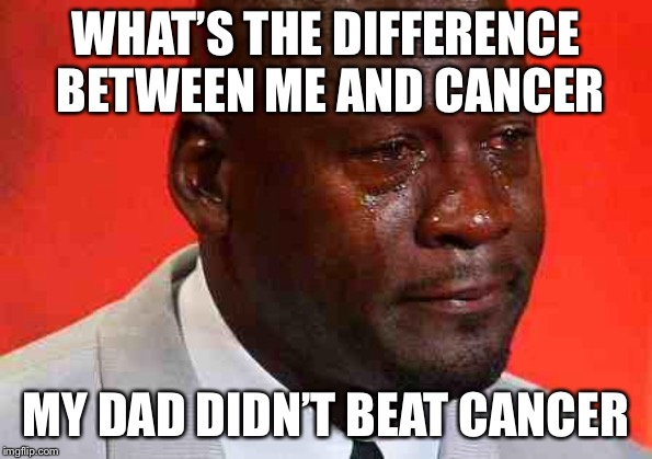 crying michael jordan | WHAT'S THE DIFFERENCE BETWEEN ME AND CANCER MY DAD DIDN'T BEAT CANCER | image tagged in crying michael jordan | made w/ Imgflip meme maker