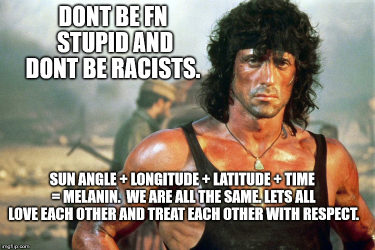 DONT BE FN STUPID AND DONT BE RACISTS. SUN ANGLE + LONGITUDE + LATITUDE + TIME = MELANIN.  WE ARE ALL THE SAME. LETS ALL LOVE EACH OTHER AND TREAT EACH OTHER WITH RESPECT. | image tagged in politics,world peace,love,rambo | made w/ Imgflip meme maker
