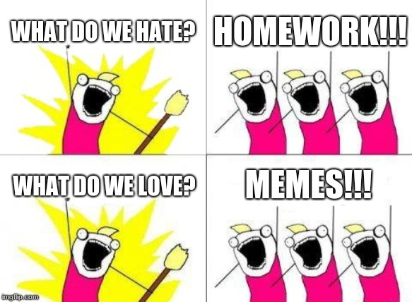 What Do We Want | WHAT DO WE HATE? HOMEWORK!!! WHAT DO WE LOVE? MEMES!!! | image tagged in memes,what do we want | made w/ Imgflip meme maker