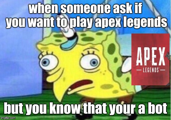 Mocking Spongebob Meme | when someone ask if you want to play apex legends but you know that your a bot | image tagged in memes,mocking spongebob | made w/ Imgflip meme maker