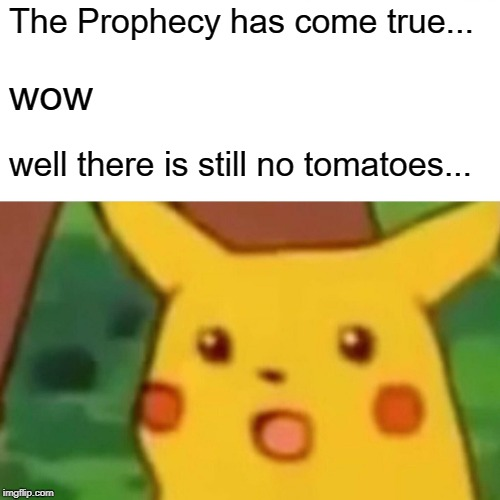 The Prophecy has come true... wow well there is still no tomatoes... | image tagged in memes,surprised pikachu | made w/ Imgflip meme maker