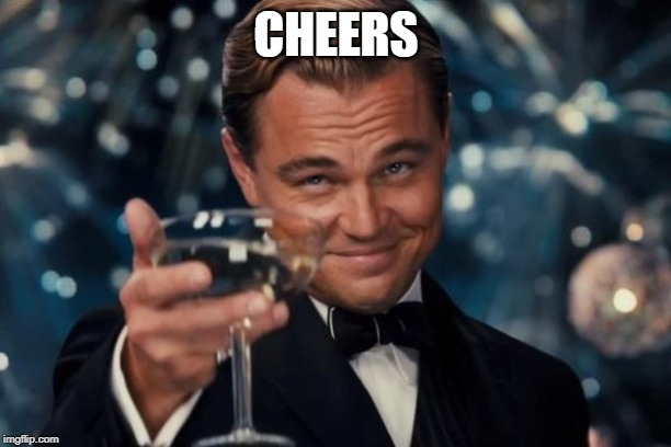 CHEERS | image tagged in memes,leonardo dicaprio cheers | made w/ Imgflip meme maker