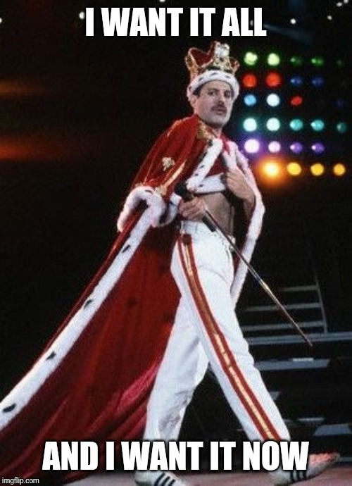 Freddie Mercury King | I WANT IT ALL AND I WANT IT NOW | image tagged in freddie mercury king | made w/ Imgflip meme maker