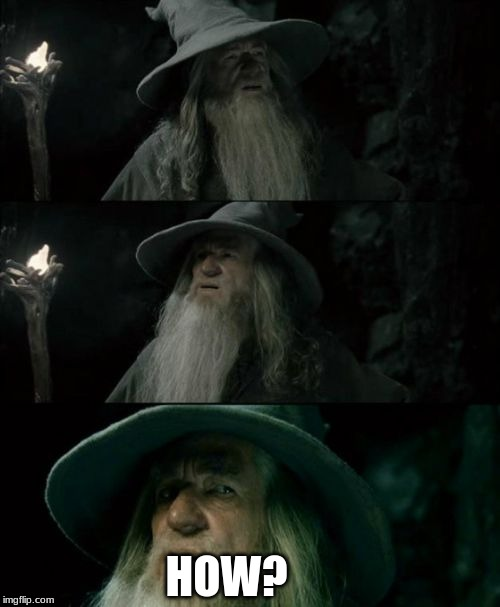 Confused Gandalf Meme | HOW? | image tagged in memes,confused gandalf | made w/ Imgflip meme maker