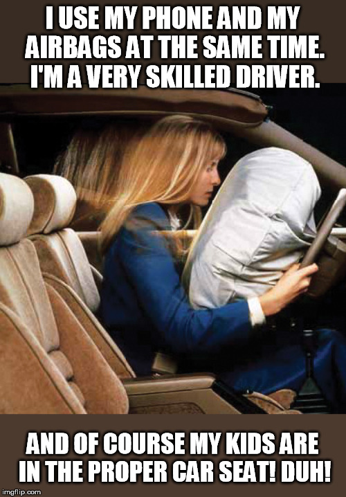 I'm very skilled at many things and have a number of college degrees! | I USE MY PHONE AND MY AIRBAGS AT THE SAME TIME. I'M A VERY SKILLED DRIVER. AND OF COURSE MY KIDS ARE IN THE PROPER CAR SEAT! DUH! | image tagged in airbag,skills | made w/ Imgflip meme maker