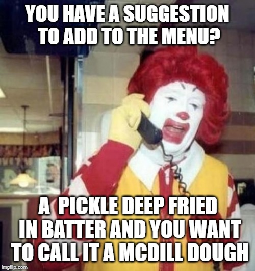 Ronald McDonald on the phone | YOU HAVE A SUGGESTION TO ADD TO THE MENU? A  PICKLE DEEP FRIED IN BATTER AND YOU WANT TO CALL IT A MCDILL DOUGH | image tagged in ronald mcdonald on the phone | made w/ Imgflip meme maker