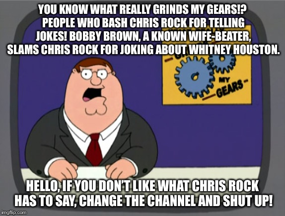 Bobby Brown should not be the one virtue-signaling for Whitney Houston | YOU KNOW WHAT REALLY GRINDS MY GEARS!? PEOPLE WHO BASH CHRIS ROCK FOR TELLING JOKES! BOBBY BROWN, A KNOWN WIFE-BEATER, SLAMS CHRIS ROCK FOR  | image tagged in memes,peter griffin news,whitney houston,bobby brown,chris rock,butthurt | made w/ Imgflip meme maker