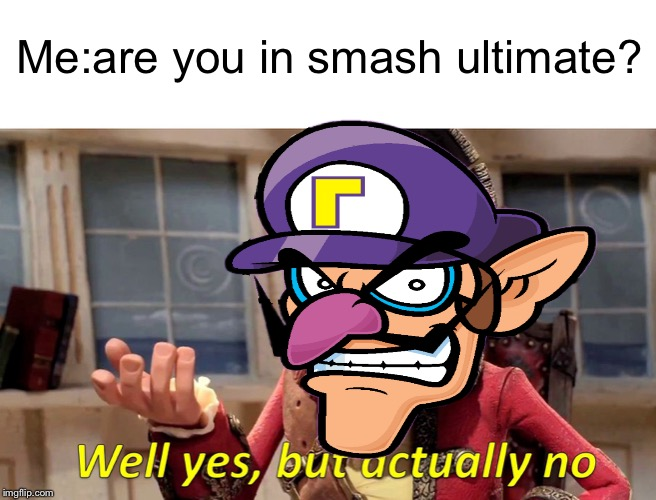 At Least He's Being Honest | Me:are you in smash ultimate? | image tagged in well yes but actually no,waluigi,super smash bros | made w/ Imgflip meme maker