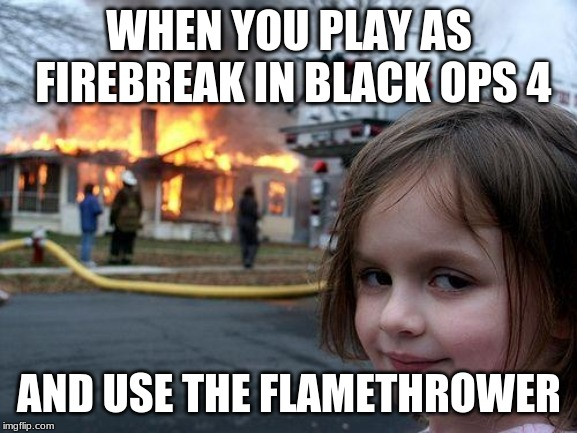Disaster Girl | WHEN YOU PLAY AS FIREBREAK IN BLACK OPS 4 AND USE THE FLAMETHROWER | image tagged in memes,disaster girl | made w/ Imgflip meme maker