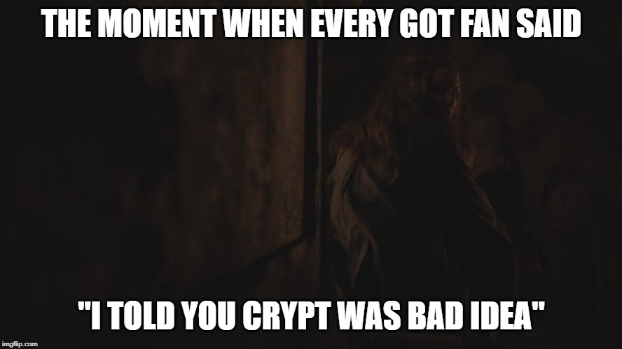 "THE MOMENT WHEN EVERY GOT FAN SAID ""I TOLD YOU CRYPT WAS BAD IDEA"" 