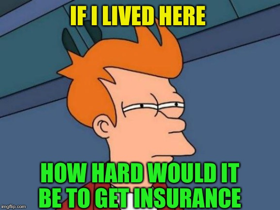 Futurama Fry Meme | IF I LIVED HERE HOW HARD WOULD IT BE TO GET INSURANCE | image tagged in memes,futurama fry | made w/ Imgflip meme maker