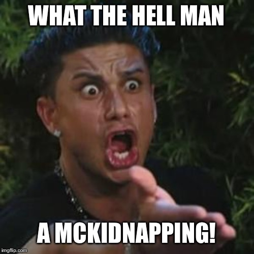 Angry Guido | WHAT THE HELL MAN A MCKIDNAPPING! | image tagged in angry guido | made w/ Imgflip meme maker