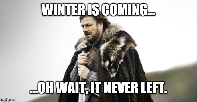 Winter Is Coming |  WINTER IS COMING... ...OH WAIT, IT NEVER LEFT. | image tagged in winter is coming | made w/ Imgflip meme maker